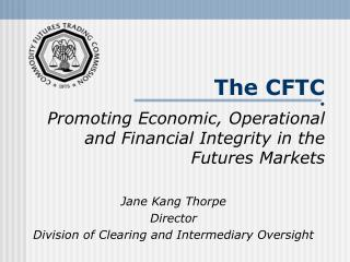 The CFTC • Promoting Economic, Operational and Financial Integrity in the Futures Markets