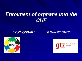 Enrolment of orphans into the CHF  - a proposal -             M. Kuper CHF WS 2007