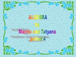 ALGEBRA by Marina and Tatyana period 4