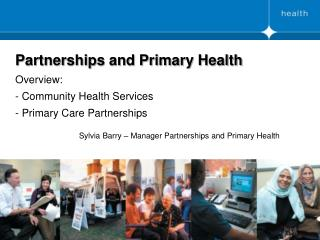 Partnerships and Primary Health Overview: - Community Health Services  - Primary Care Partnerships