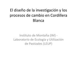 El dise ño de la investigación y los procesos de cambio en Cordillera Blanca
