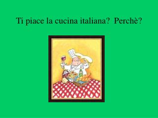 Ti piace la cucina italiana?  Perch è?