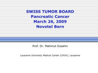 SWISS TUMOR BOARD Pancreatic Cancer March 26, 2009 Novotel Bern