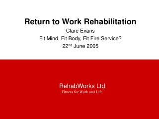 Return to Work Rehabilitation Clare Evans Fit Mind, Fit Body, Fit Fire Service? 22 nd June 2005