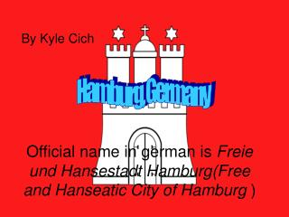 Official name in german is  Freie und Hansestadt Hamburg(Free and Hanseatic City of Hamburg  )
