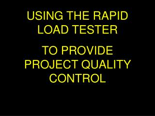 USING THE RAPID LOAD TESTER TO PROVIDE PROJECT QUALITY CONTROL