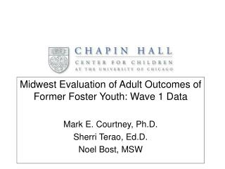 Midwest Evaluation of Adult Outcomes of Former Foster Youth: Wave 1 Data Mark E. Courtney, Ph.D.