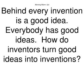Morning Warm- Up Behind every invention is a good idea.  Everybody has good ideas.  How do inventors turn good ideas int