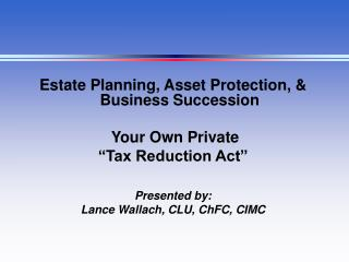 "Estate Planning, Asset Protection, & Business Succession   Your Own Private  ""Tax Reduction Act"""