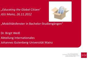 """ Educating the  Global  Citizen ' JGU Mainz, 26.11.2012"