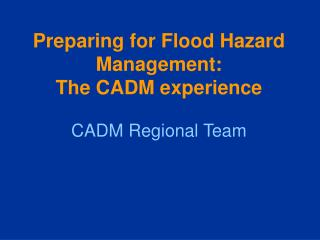 Preparing for Flood Hazard Management:  The CADM experience