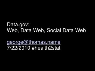 Data:  Web, Data Web, Social Data Web george@thomas.name 7/22/2010 #health2stat