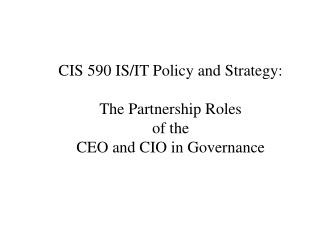 CIS 590 IS/IT Policy and Strategy: The Partnership Roles of the CEO and CIO in Governance