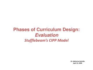 Phases of Curriculum Design: Evaluation  Stufflebeam's  CIPP Model