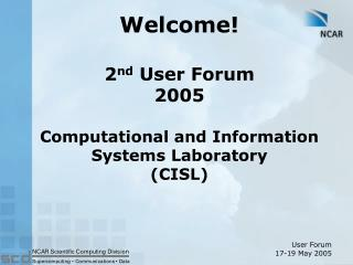 Welcome! 2 nd  User Forum 2005 Computational and Information Systems Laboratory (CISL)