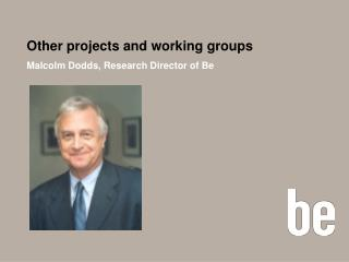Other projects and working groups Malcolm Dodds, Research Director of Be