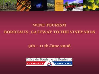 WINE TOURISM  BORDEAUX, GATEWAY TO THE VINEYARDS 9th – 11 th June 2008