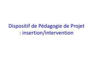 Dispositif de Pédagogie de Projet : insertion/intervention