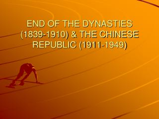 END OF THE DYNASTIES (1839-1910) & THE CHINESE REPUBLIC (1911-1949)