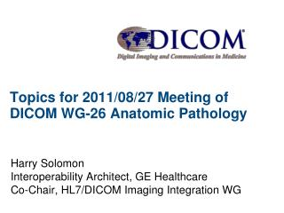 Topics for 2011/08/27 Meeting of DICOM WG-26 Anatomic Pathology