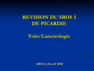 REVISION DU SROS 3 DE PICARDIE Volet Cancérologie  ARH le 28 avril 2008