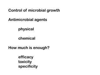 Control of microbial growth Antimicrobial agents 	physical  	chemical How much is enough?