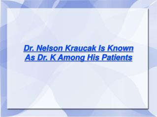 Dr. Nelson Kraucak Is Known As Dr. K