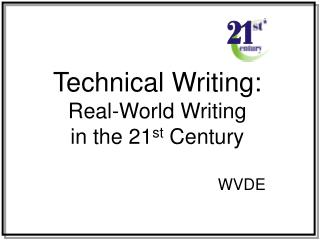 Technical Writing:   Real-World Writing  in the 21 st  Century                                       WVDE