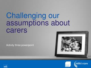 Challenging our  assumptions about carers