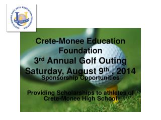 Crete-Monee Education Foundation 3 rd  Annual Golf Outing Saturday, August 9 th  , 2014
