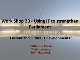 Work Shop 2B - Using IT to strengthen Parliament Current and Future  IT  developments