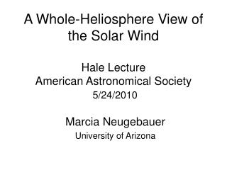 A Whole-Heliosphere View of the Solar Wind Hale Lecture American Astronomical Society 5/24/2010