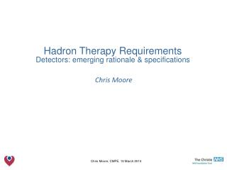 Hadron Therapy Requirements Detectors: emerging rationale & specifications Chris Moore