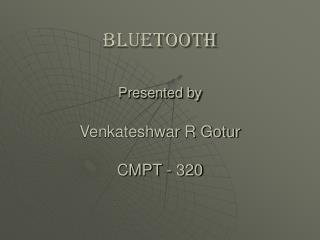 Bluetooth Presented by Venkateshwar R Gotur CMPT - 320