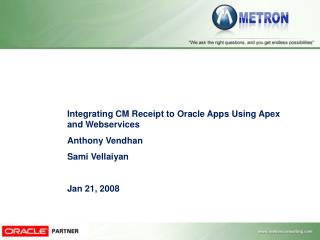 Integrating CM Receipt to Oracle Apps Using Apex and Webservices Anthony Vendhan Sami Vellaiyan