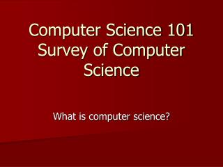 Computer Science 101 Survey of Computer Science