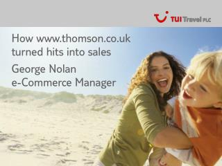 How thomson.co.uk turned hits into sales George Nolan e-Commerce Manager