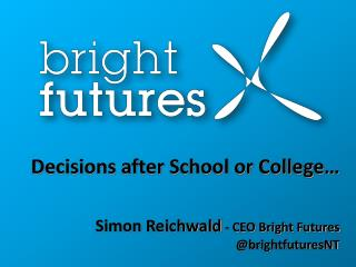 Decisions after School or College… Simon Reichwald - CEO Bright Futures @ brightfuturesNT