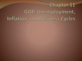 Chapter 11 GDP, Unemployment, Inflation and Business Cycles