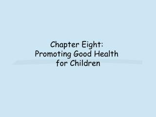 Chapter Eight:  Promoting Good Health  for Children