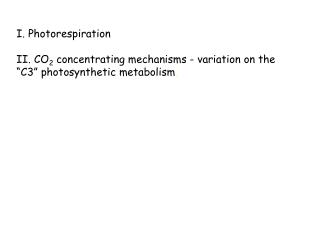 "I. Photorespiration    II. CO 2  concentrating mechanisms - variation on the  ""C3"" photosynthetic metabolism ."