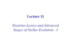 Lecture 11 Neutrino Losses and Advanced Stages of Stellar Evolution - I