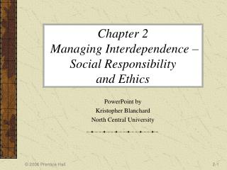 Chapter 2  Managing Interdependence – Social Responsibility  and Ethics