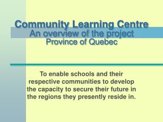 Community Learning Centre An overview of the project Province of Quebec