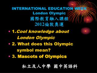 INTERNATIONAL EDUCATION WEEK London Olympic  國際教育融入課程 2012 倫敦奧運