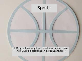 1. Do you have any traditional sports which are not Olympic disciplines? Introduce them!