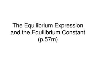 The Equilibrium Expression and the Equilibrium Constant (p.57m)