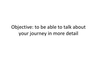 Objective: to be able to talk about your journey in more detail
