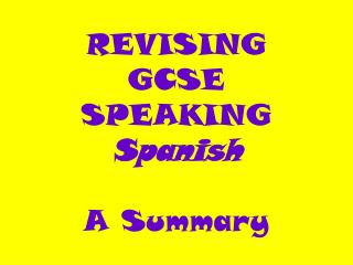 REVISING   GCSE  SPEAKING   Spanish A Summary