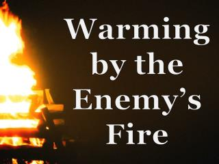 Warming by the Enemy's Fire